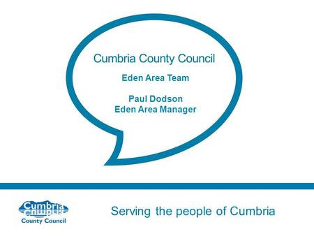 Serving the people of Cumbria Do not use fonts other than Arial for your presentations Eden Area Team Paul Dodson Eden Area Manager.