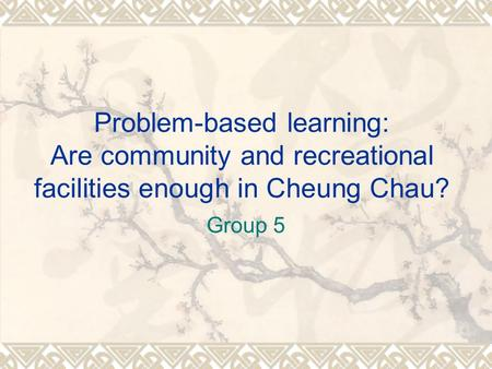 Problem-based learning: Are community and recreational facilities enough in Cheung Chau? Group 5.