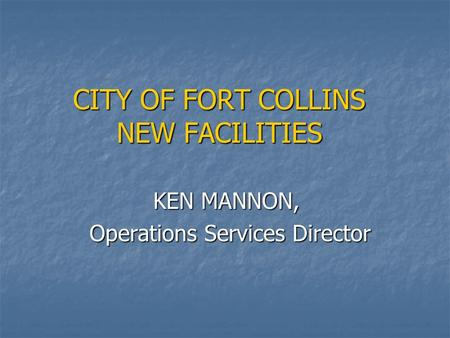 CITY OF FORT COLLINS NEW FACILITIES KEN MANNON, KEN MANNON, Operations Services Director Operations Services Director.