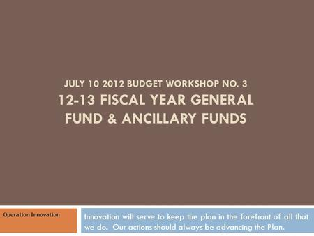 JULY 10 2012 BUDGET WORKSHOP NO. 3 12-13 FISCAL YEAR GENERAL FUND & ANCILLARY FUNDS Innovation will serve to keep the plan in the forefront of all that.