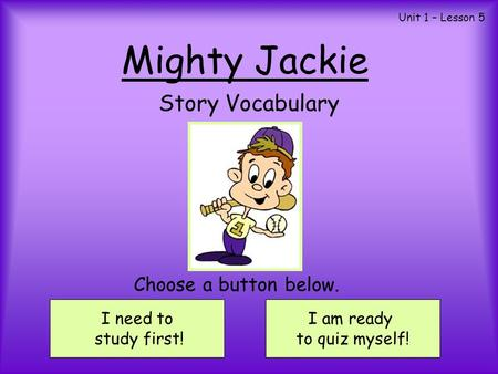 Mighty Jackie Story Vocabulary I need to study first! I am ready to quiz myself! Choose a button below. Unit 1 – Lesson 5.