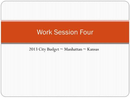 2013 City Budget ~ Manhattan ~ Kansas Work Session Four.