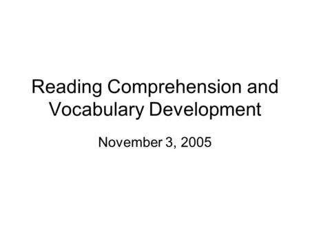 Reading Comprehension and Vocabulary Development November 3, 2005.