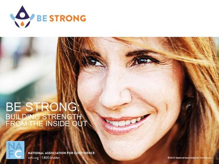 BE STRONG: BUILDING STRENGTH FROM THE INSIDE OUT ©2015 National Association for Continence.