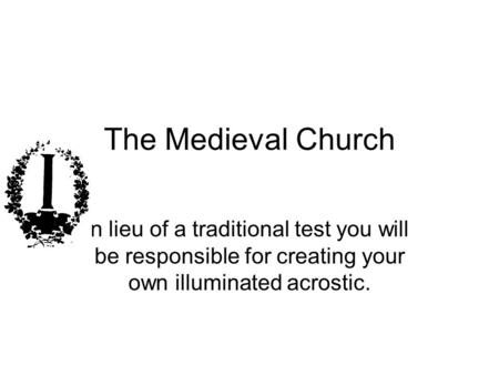 The Medieval Church n lieu of a traditional test you will be responsible for creating your own illuminated acrostic.