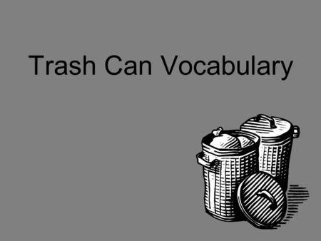 Trash Can Vocabulary What word am I? Enter vocabulary definition. Correct AnswerIncorrect Answer.