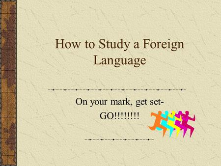 How to Study a Foreign Language On your mark, get set- GO!!!!!!!!