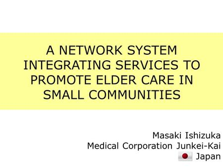 A NETWORK SYSTEM INTEGRATING SERVICES TO PROMOTE ELDER CARE IN SMALL COMMUNITIES Masaki Ishizuka Medical Corporation Junkei-Kai Japan.