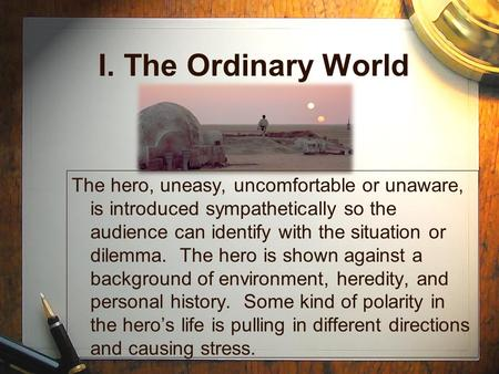 I. The Ordinary World The hero, uneasy, uncomfortable or unaware, is introduced sympathetically so the audience can identify with the situation or dilemma.