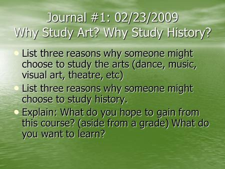 Journal #1: 02/23/2009 Why Study Art? Why Study History? List three reasons why someone might choose to study the arts (dance, music, visual art, theatre,