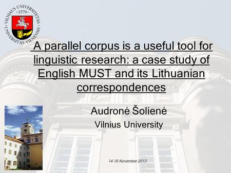 14-16 November 2013 A parallel corpus is a useful tool for linguistic research: a case study of English MUST and its Lithuanian correspondences Audronė.