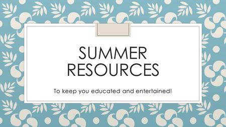 SUMMER RESOURCES To keep you educated and entertained!