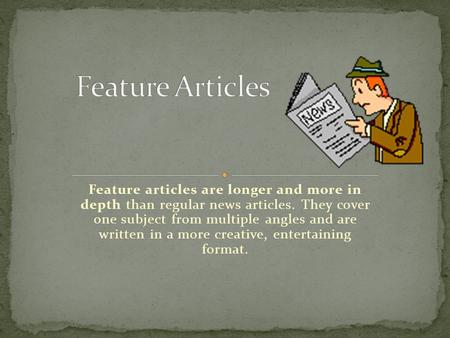 Feature articles are longer and more in depth than regular news articles. They cover one subject from multiple angles and are written in a more creative,