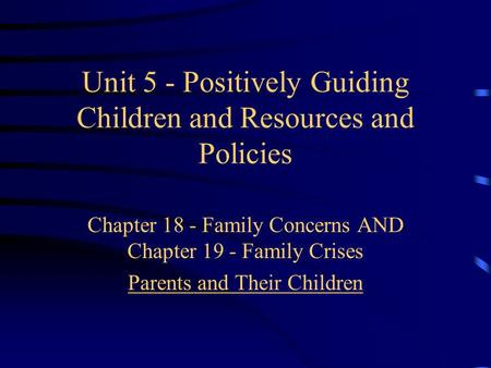 Unit 5 - Positively Guiding Children and Resources and Policies Chapter 18 - Family Concerns AND Chapter 19 - Family Crises Parents and Their Children.