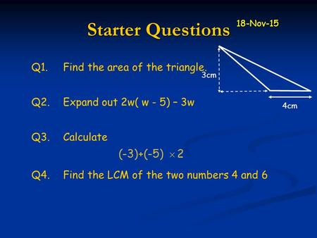 Q3.Calculate Starter Questions Q1.Find the area of the triangle. Q2.Expand out 2w( w - 5) – 3w Q4.Find the LCM of the two numbers 4 and 6 4cm 3cm 18-Nov-15.