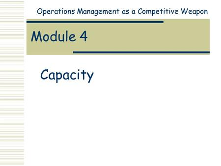Module 4 Capacity Operations Management as a Competitive Weapon.