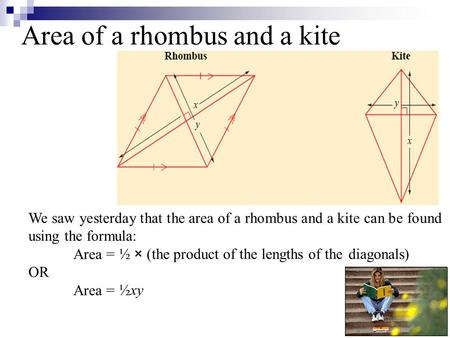We saw yesterday that the area of a rhombus and a kite can be found using the formula: Area = OR Area = Area of a rhombus and a kite ½ × (the product of.