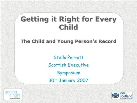 Getting it Right for Every Child The Child and Young Person's Record Stella Perrott Scottish Executive Symposium 30 th January 2007.