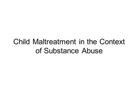 Child Maltreatment in the Context of Substance Abuse.