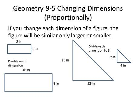 Geometry 9-5 Changing Dimensions (Proportionally) If you change each dimension of a figure, the figure will be similar only larger or smaller. Double each.