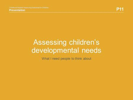 Childhood Neglect: Improving Outcomes for Children Presentation P11 Childhood Neglect: Improving Outcomes for Children Presentation Assessing children's.