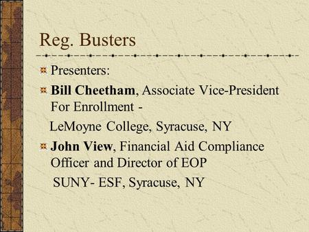Reg. Busters Presenters: Bill Cheetham, Associate Vice-President For Enrollment - LeMoyne College, Syracuse, NY John View, Financial Aid Compliance Officer.