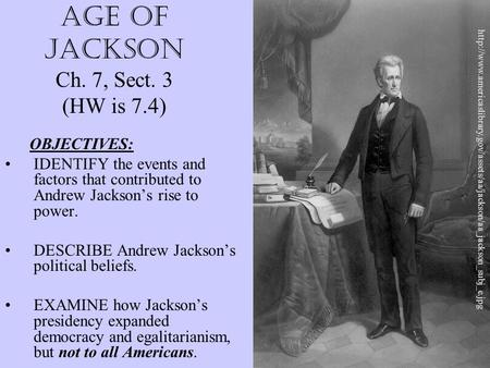 AGE OF JACKSON Ch. 7, Sect. 3 (HW is 7.4) OBJECTIVES: IDENTIFY the events and factors that contributed to Andrew Jackson's rise to power. DESCRIBE Andrew.