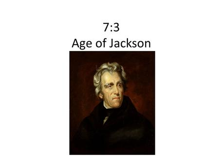 "7:3 Age of Jackson. The ""Corrupt Bargain"" JQA v. Jackson No majority of electoral vote = House decides Clay/JQA make a deal-JQA wins."
