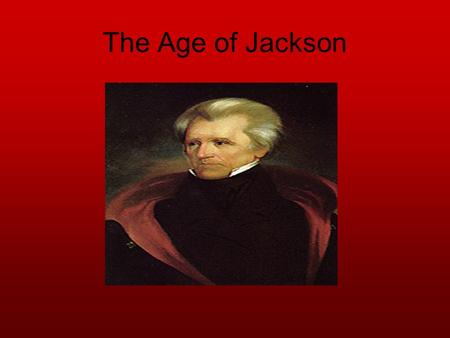 The Age of Jackson. Essential Question How did political beliefs and events shape Andrew Jackson's presidency?