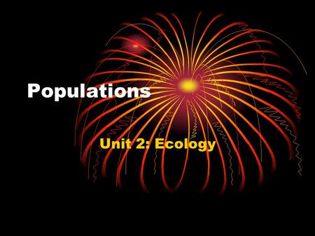 Populations Unit 2: Ecology. Populations Population—a group of individuals of the same species that live in the same area.