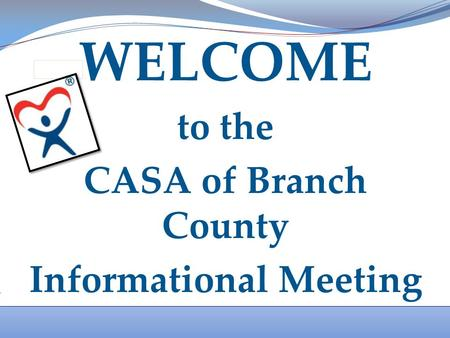 WELCOME to the CASA of Branch County Informational Meeting.