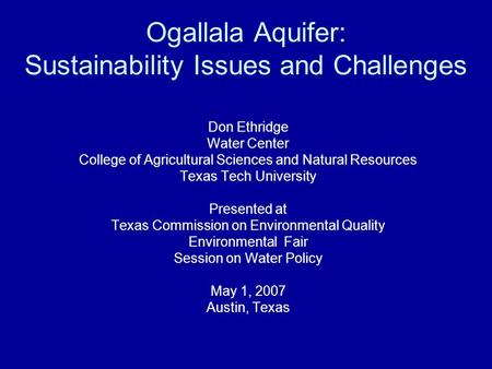 Ogallala Aquifer: Sustainability Issues and Challenges Don Ethridge Water Center College of Agricultural Sciences and Natural Resources Texas Tech University.