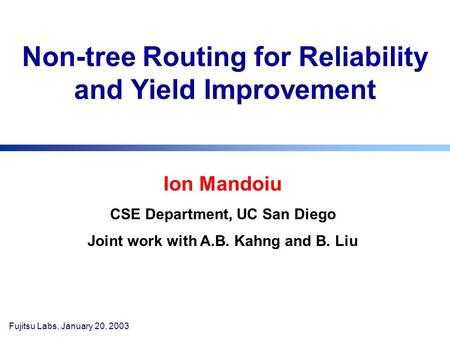 Fujitsu Labs, January 20, 2003 Non-tree Routing for Reliability and Yield Improvement Ion Mandoiu CSE Department, UC San Diego Joint work with A.B. Kahng.