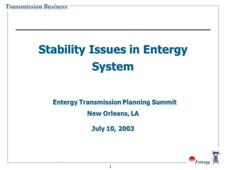 1 Stability Issues in Entergy System Entergy Transmission Planning Summit New Orleans, LA July 10, 2003.