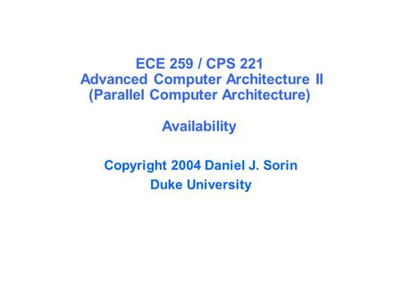 ECE 259 / CPS 221 Advanced Computer Architecture II (Parallel Computer Architecture) Availability Copyright 2004 Daniel J. Sorin Duke University.
