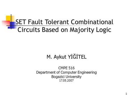 1 SET Fault Tolerant Combinational Circuits Based on Majority Logic M. Aykut YİĞİTEL CMPE 516 Department of Computer Engineering Bogazici University 17.05.2007.