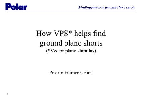 11 Finding power to ground plane shorts How VPS* helps find ground plane shorts (*Vector plane stimulus) PolarInstruments.com.