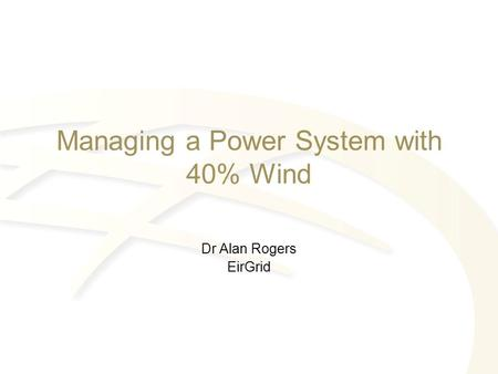 Managing a Power System with 40% Wind Dr Alan Rogers EirGrid.