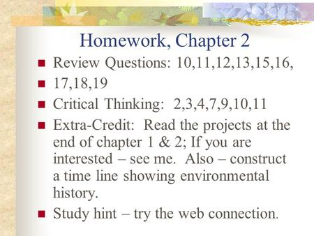 Homework, Chapter 2 Review Questions: 10,11,12,13,15,16, 17,18,19 Critical Thinking: 2,3,4,7,9,10,11 Extra-Credit: Read the projects at the end of chapter.