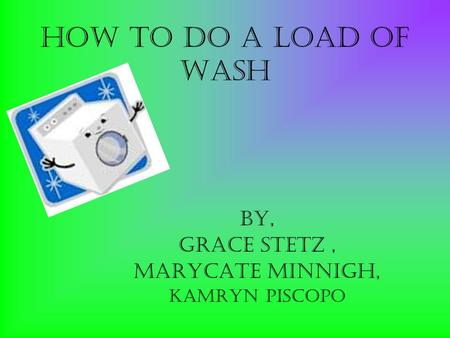 How to do a load of wash By, Grace Stetz, Marycate Minnigh, Kamryn piscopo.