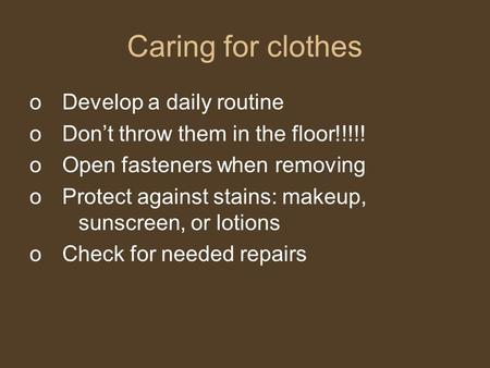 Caring for clothes oDevelop a daily routine oDon't throw them in the floor!!!!! oOpen fasteners when removing oProtect against stains: makeup, sunscreen,