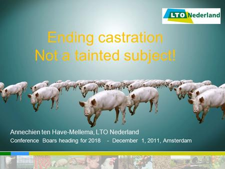 Ending castration Not a tainted subject! Annechien ten Have-Mellema, LTO Nederland Conference Boars heading for 2018 - December 1, 2011, Amsterdam.