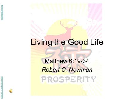 Living the Good Life Matthew 6:19-34 Robert C. Newman Abstracts of Powerpoint Talks - newmanlib.ibri.org -newmanlib.ibri.org.
