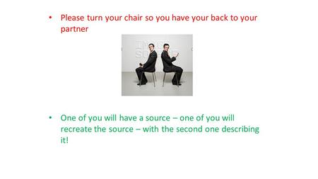 Please turn your chair so you have your back to your partner One of you will have a source – one of you will recreate the source – with the second one.