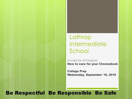 Lathrop Intermediate School Access For All Program How to care for your Chromebook College Prep Wednesday, September 16, 2015 Be Respectful Be Responsible.