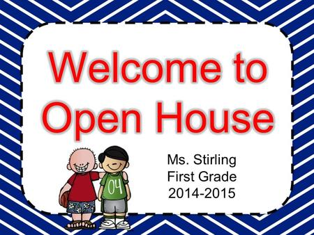 Ms. Stirling First Grade 2014-2015.  August 14: First Day of School  August 21: PTO Meeting-3:20 in conference room  August 25: Board of Director's.
