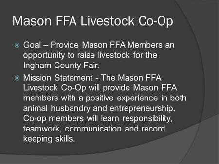 Mason FFA Livestock Co-Op  Goal – Provide Mason FFA Members an opportunity to raise livestock for the Ingham County Fair.  Mission Statement - The Mason.