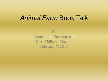 Animal Farm Book Talk By Spongebob Squarepants Mrs. Thilken, Block 1 February 7, 2013.
