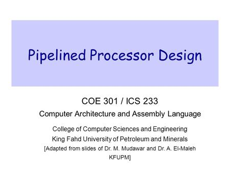 Pipelined Processor Design COE 301 / ICS 233 Computer Architecture and Assembly Language College of Computer Sciences and Engineering King Fahd University.