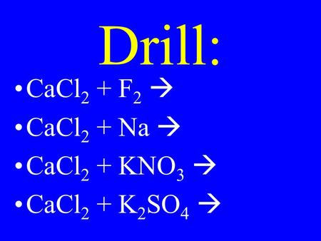 Drill: CaCl 2 + F 2  CaCl 2 + Na  CaCl 2 + KNO 3  CaCl 2 + K 2 SO 4 